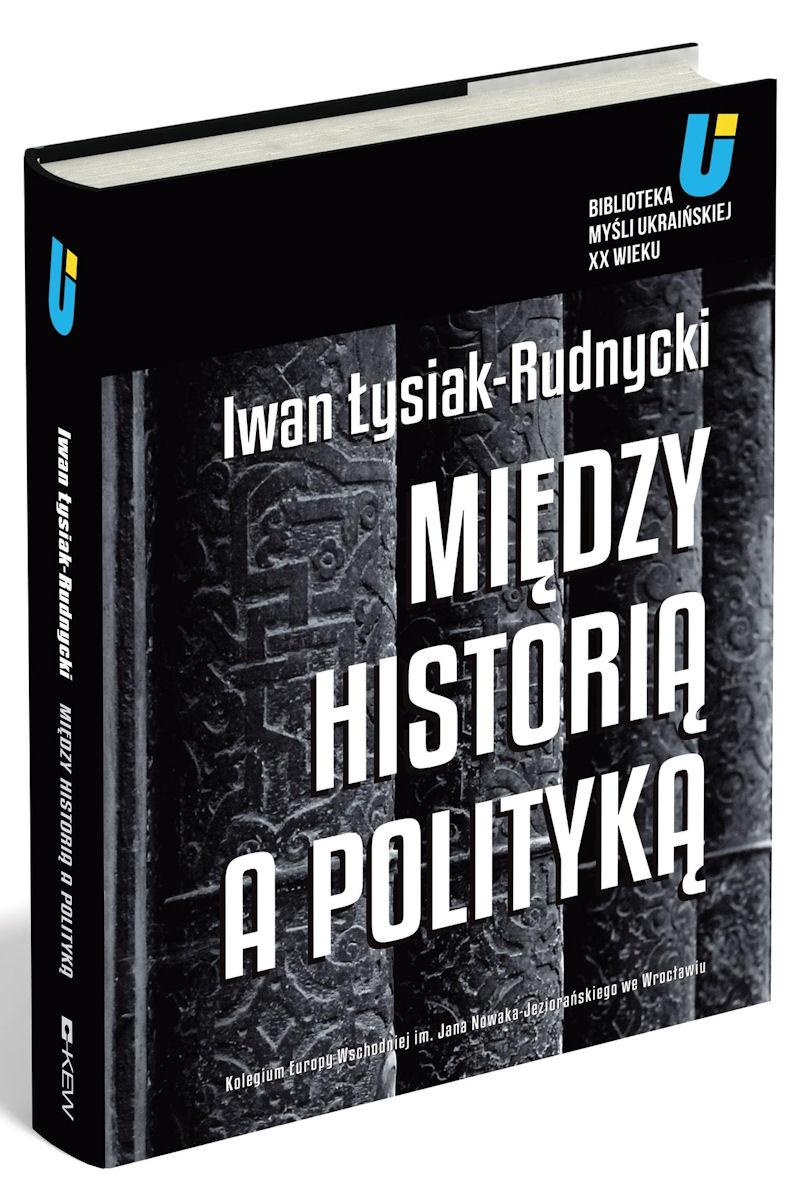 """Iwan Łysiak-Rudnycki, """"Między historią a polityką"""", projekt okładki: Michał Aniempandystau"""