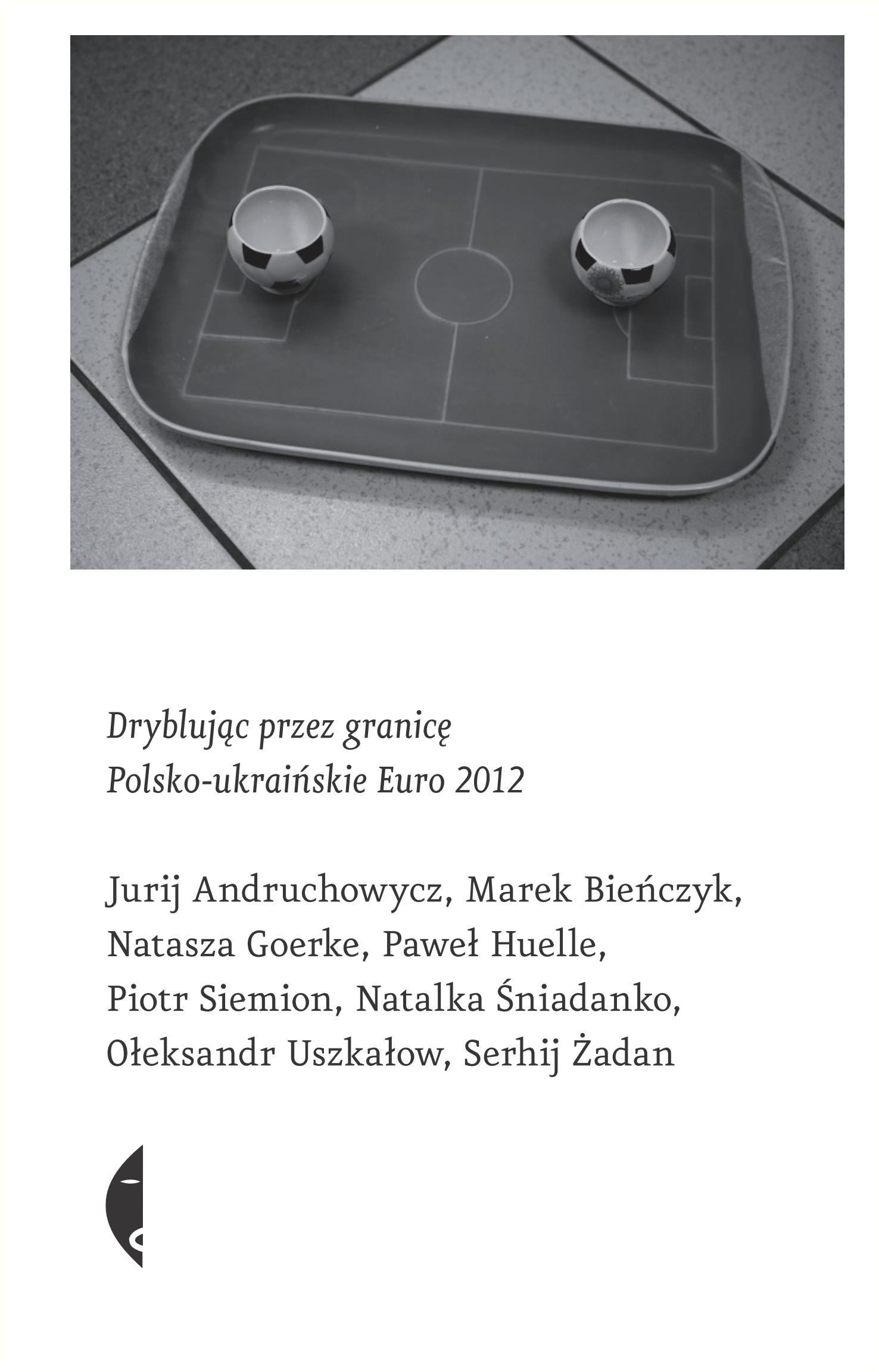 """""""Dryblując przez granicę. Polsko-ukraińskie Euro 2012"""", red. Monika Sznajderman, Serhij Żadan, okładka książki (źródło: materiały prasowe)"""