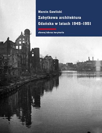 """Marcin Gawlicki, """"Zabytkowa architektura Gdaska w latach 1945-1951. Ksztatowanie koncepcji konserwacji i odbudowy"""" (źródło: materiały prasowe)"""