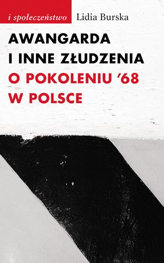 """Lidia Burska, """"Awangarda i inne złudzenia. O pokoleniu '68 w Polsce"""", okładka (źródło: materiał prasowy)"""