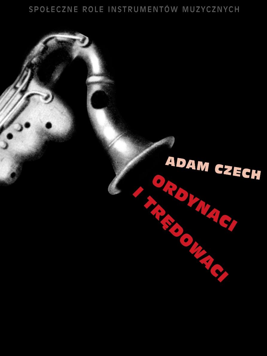 """Adam Czech """"Ordynaci i trędowaci. Społeczne role instrumentów muzycznych"""" – okładka (źródło: materiały prasowe)"""