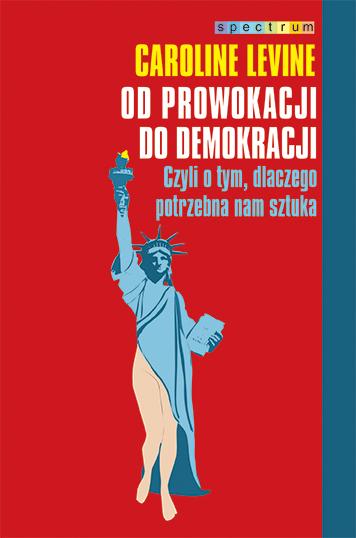 """Caroline Levine """"Od prowokacji do demokracji"""" – okładka (źródło: materiały prasowe)"""