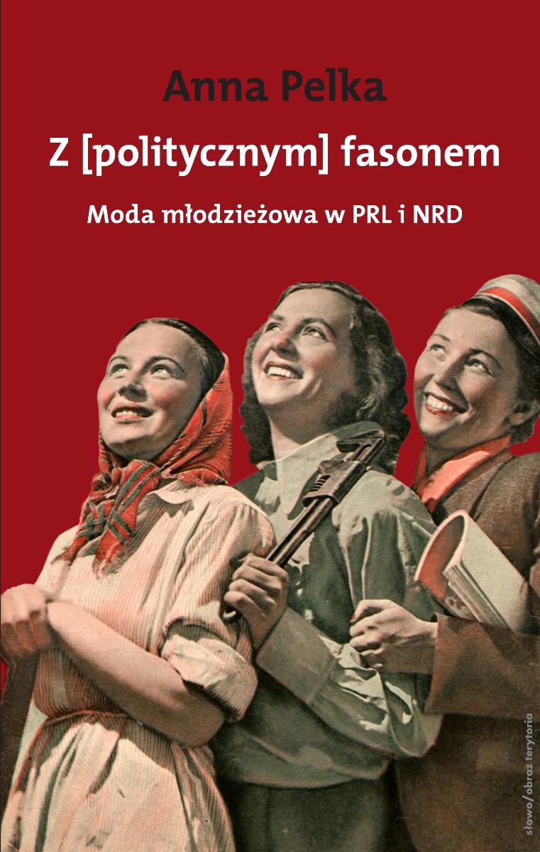 """Anna Pelka """"Z (politycznym) fasonem. Moda młodzieżowa w PRL i w NRD"""" – okładka (źródło: materiały prasowe)"""