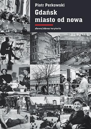 """Piotr Perkowski """"Gdańsk – miasto od nowa. Kształtowanie społeczeństwa i warunki bytowe w latach 1945–1970"""" – okładka (źródło: materiały prasowe)"""