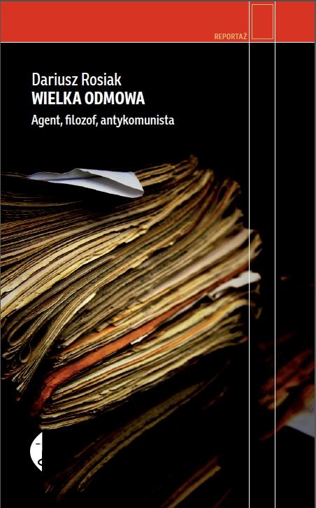 """Dariusz Rosiak, """"Wielka odmowa. Agent, filozof, antykomunista"""", Wydawnictwo Czarne, okładka (źródło: materiały prasowe organizatora)"""