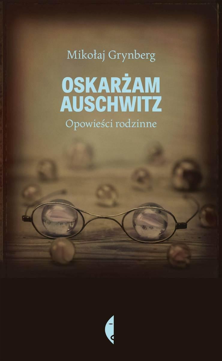"""Mikołaj Grynberg """"Oskarżam Auschwitz. Opowieści rodzinne"""" – okładka (źródło: materiały prasowe)"""