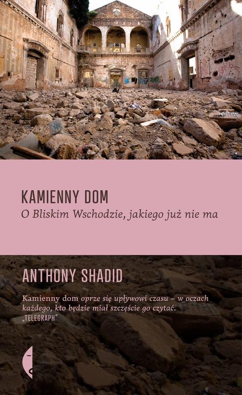 """Anthony Shadid – """"Kamienny dom. O Bliskim Wschodzie, jakiego już nie ma"""", okładka (źródło: materiały prasowe)"""
