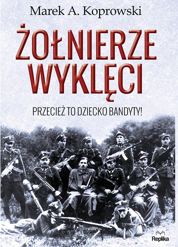 """Marek A. Koprowski – """"Żołnierze wyklęci. Przecież to dziecko bandyty!"""", okładka (źródło: materiały prasowe)"""
