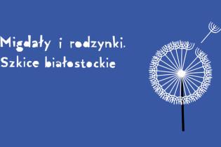 """""""Migdały i rodzynki. Szkice białostockie"""" (źródło: materiały prasowe organizatora)"""