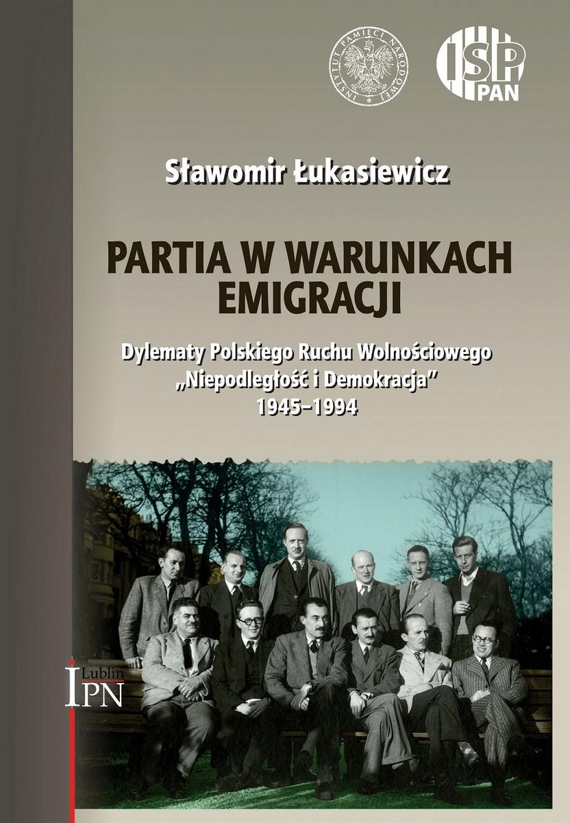 """Sławomir Łukasiewicz """"Partia w warunkach emigracji. Dylematy Polskiego Ruchu Wolnościowego Niepodległość i Demokracja 1945–1994"""" – okładka (źródło: materiały prasowe)"""
