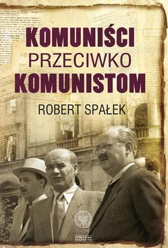 """Robert Spałek """"Komuniści przeciwko komunistom. Poszukiwanie wroga wewnętrznego w kierownictwie partii komunistycznej w Polsce w latach 1948–1956"""" – okładka (źródło: materiały prasowe)"""