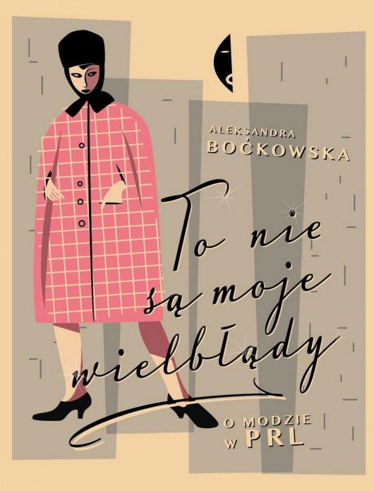 """Aleksandra Boćkowska, """"To nie są moje wielbłądy. O modzie w PRL"""" – okładka (źródło: materiały prasowe)"""