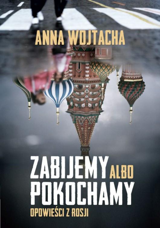 """""""Zabijemy albo pokochamy. Opowieści z Rosji"""", Anna Wojtacha – okładka (źródło: materiał prasowy wydawcy)"""