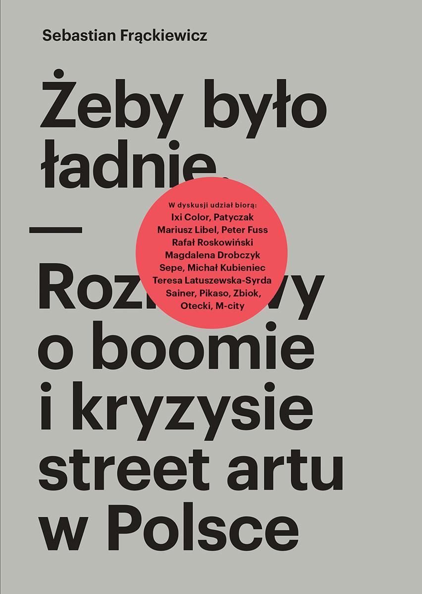 """Sebastian Frąckiewicz, """"Żeby było ładnie. Rozmowy o boomie i kryzysie street artu w Polsce"""" – okładka (źródło: materiały prasowe)"""