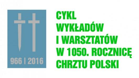 """""""Cykl wykładów i warsztatów w 1050. rocznicę chrztu Polski"""", plakat (źródło: materiały prasowe organizatora)"""