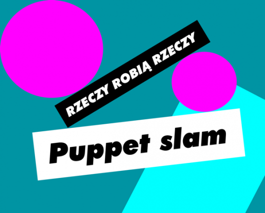 """Puppet slam w ramach projektu """"Rzeczy Robią Rzeczy"""", proj. Noviki (źródło: materiały prasowe organizatora)"""