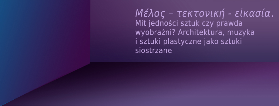 """Konferencja naukowa """"Μέλος – τεκτονική – εἰκασία. Mit jedności sztuk czy prawda wyobraźni? Architektura, muzyka i sztuki plastyczne jako sztuki siostrzane"""" (źródło: materiały prasowe organizatora)"""