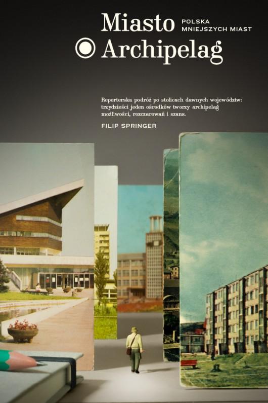 "Filip Springer, ""Miasto Archipelag"" (źródło: mat. pras. wydawcy)"