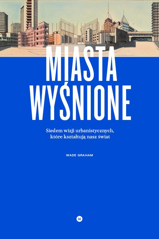 """Wade Graham, """"Miasta wyśnione"""" (źródło: mat. pras. wydawcy)"""