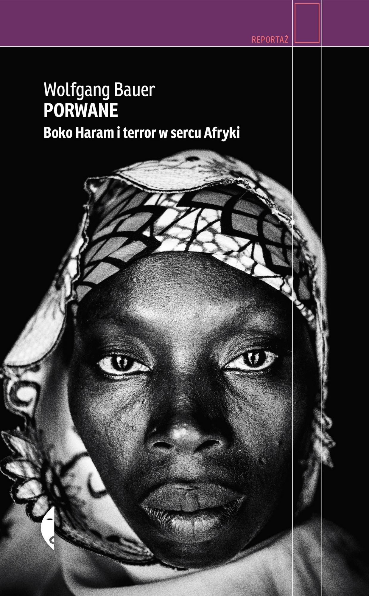 """Wolfgang Bauer, """"Porwane. Boko Haram i terror w sercu Afryki"""" – okładka (źródło: materiały prasowe wydawcy)"""