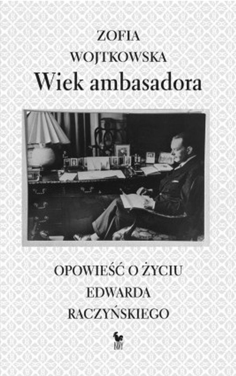 """Zofia Wojtkowska, """"Wiek ambasadora. Opowieść o życiu Edwarda Raczyńskiego"""" (źródło: materiały prasowe)"""
