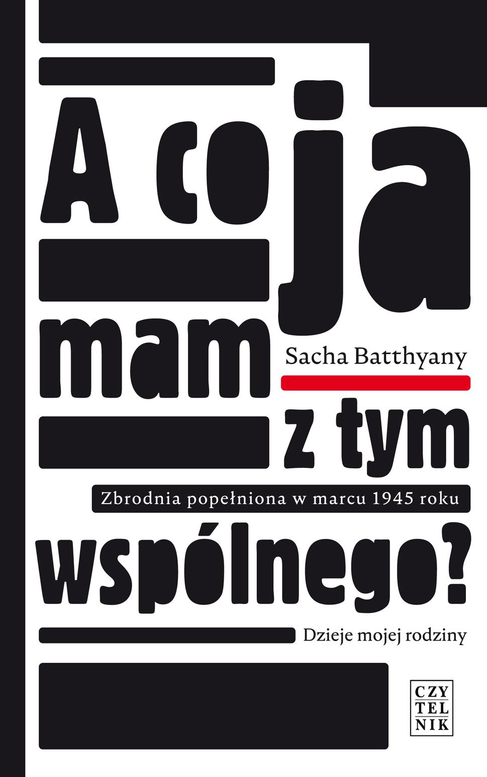 """Sacha Batthyany,""""A co ja mam z tym wspólnego? Zbrodnia popełniona w marcu 1945. Dzieje mojej rodziny"""" – okładka (źródło: materiały prasowe wydawcy)"""