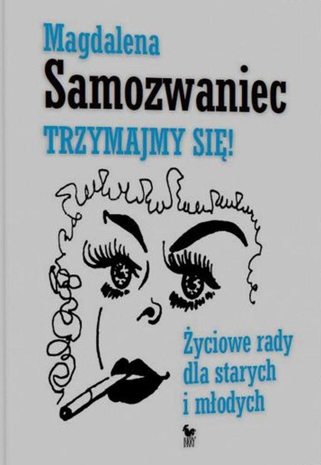 """Magdalena Samozwaniec, """"Trzymaj się! Życiowe rady dla starych i młodych"""" (źródło: materiały prasowe wydawnictwa)"""