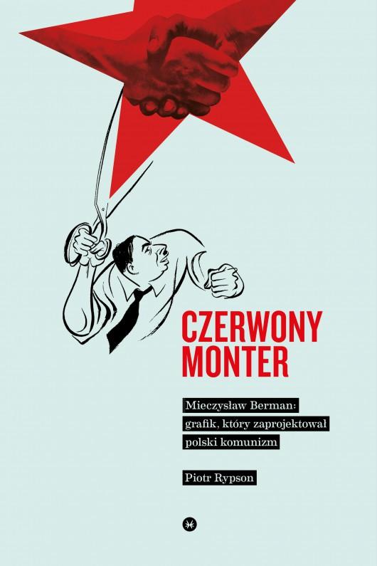 """Piotr Rypson, """"Czerowny monter. Mieczysław Berman – grafik, który zaprojektował polski komunizm"""", Wydawnictwo Karakter (źródło: materiały prasowe organizatora)"""