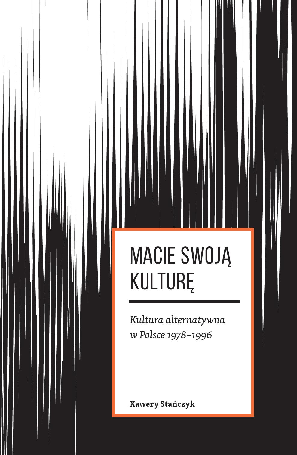 """Xawery Stańczyk, """"Macie swoją kulturę. Kultura alternatywna w Polsce 1978-1996"""" (źródło: materiały prasowe organizatora)"""