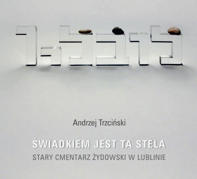 """Andrzej Trzciński, """"Świadkiem jest ta stela. Stary cmentarz żydowski w Lublinie"""" (źródło: materiały prasowe organizatora)"""