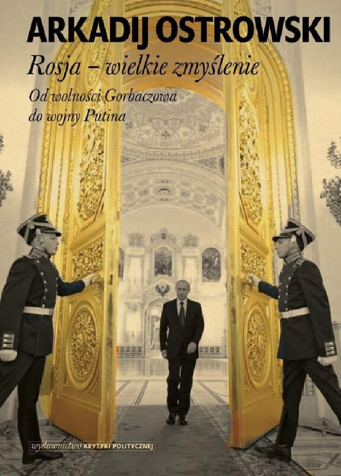 """Arkadij Ostrowski, """"Rosja – wielkie zmyślenie"""", Wydawnictwo Krytyki Politycznej (źródło: materiały prasowe)"""