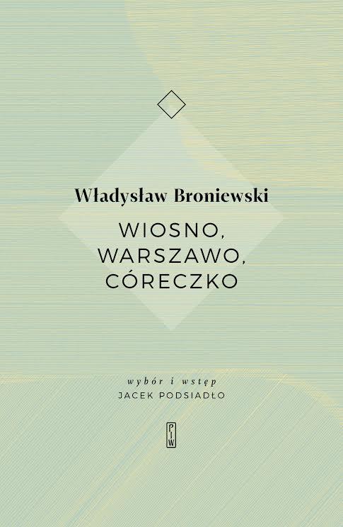 """Władysław Broniewski """"Wiosno, Warszawo, Córeczko"""" Państwowy Instytut Wydawniczy, 2018 (źródło: materiały prasowe wydawnictwa)"""