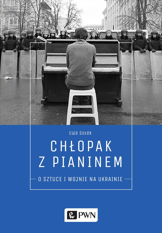 """Ewa Sułek, """"Chłopak z pianinem. O sztuce i wojnie na Ukrainie"""" (źródło: materiały prasowe wydawnictwa)"""