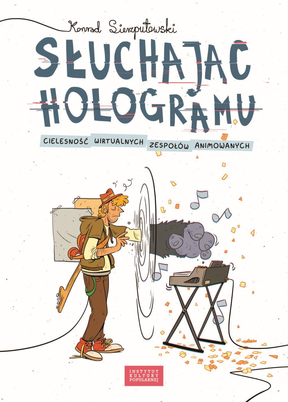 """Konrad Sierzputowski, """"Słuchając hologramu. Cielesność wirtualnych zespołów animowanych"""" (źródło: materiały prasowe wydawnictwa)"""