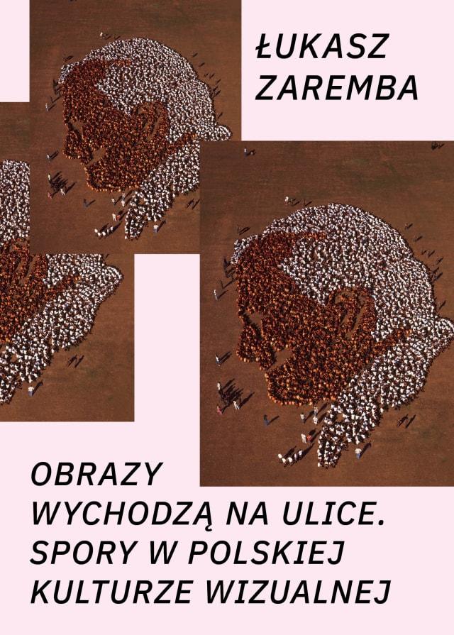 """Łukasz Zaremba, """"Obrazy wychodzą na ulice. Spory w polskiej kulturze wizualnej"""" (źródło: materiały prasowe wydawnictwa)"""