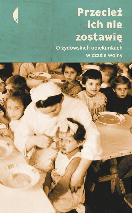 """""""Przecież ich nie zostawię. O żydowskich opiekunkach w czasie wojny"""" Wydawnictwo Czarne (źródło: materiały prasowe wydawcy)"""