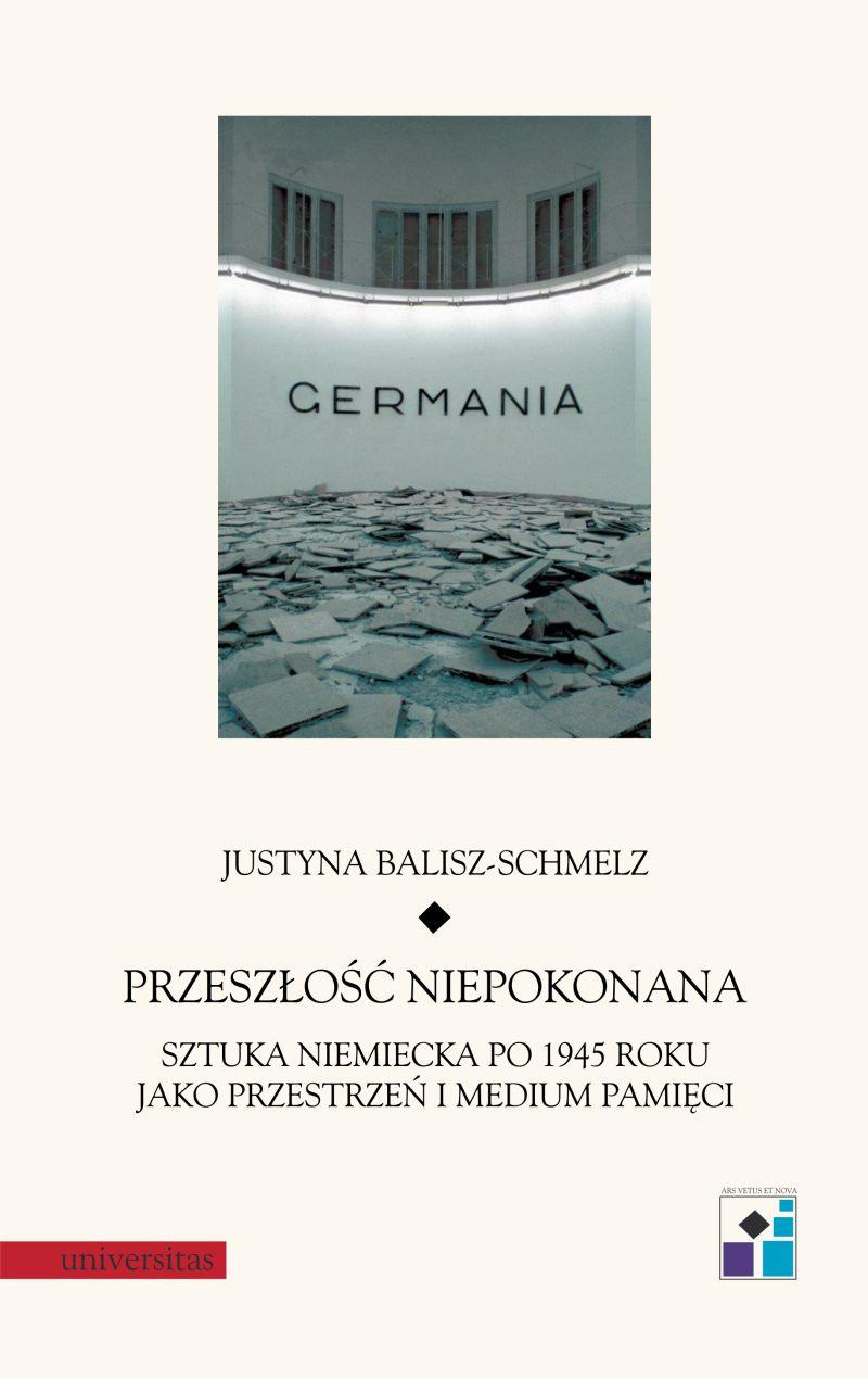 """Justyna Balisz-Schmelz, """"Przeszłość niepokonana. Sztuka niemiecka po 1945 roku jako przestrzeń i medium pamięci"""" (źródło: materiały prasowe wydawnictwa)"""