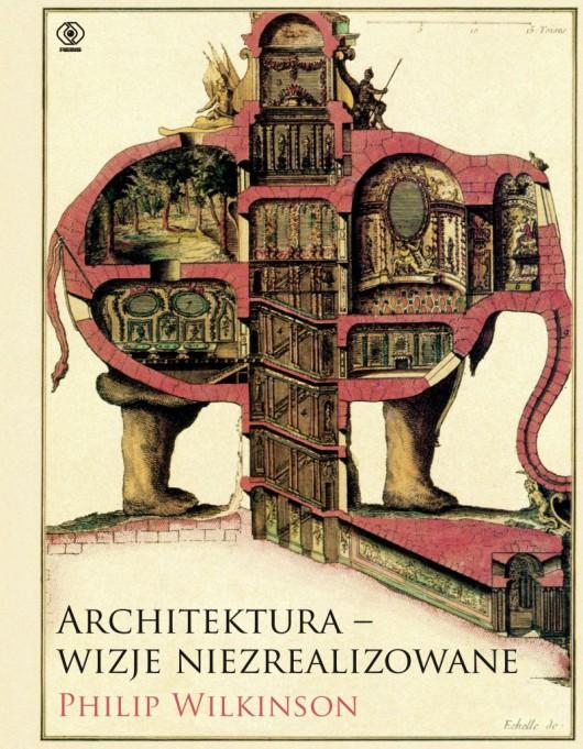 """Philip Wilkinson, """"Architektura – wizje niezrealizowane"""" (źródło: materiały prasowe wydawnictwa)"""