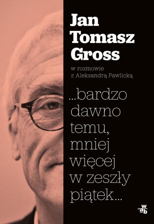 """Jan Tomasz Gross, """"…bardzo dawno temu, mniej więcej w zeszły piątek…"""" (źródło: materiały prasowe wydawnictwa)"""