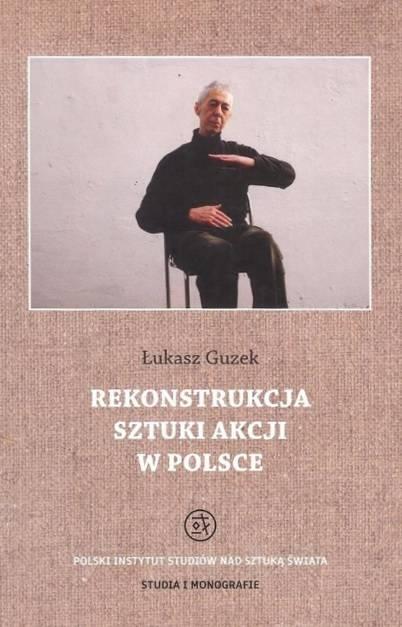"""Łukasz Guzek """"Rekonstrukcja sztuki akcji w Polsce"""" (źródło: materiały prasowe organizatora)"""