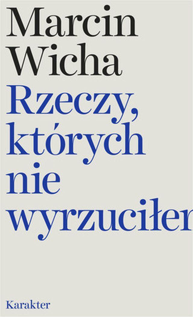 """Marcin Wicha, """"Rzeczy, których nie wyrzuciłem"""" (źródło: materiały prasowe wydawnictwa)"""