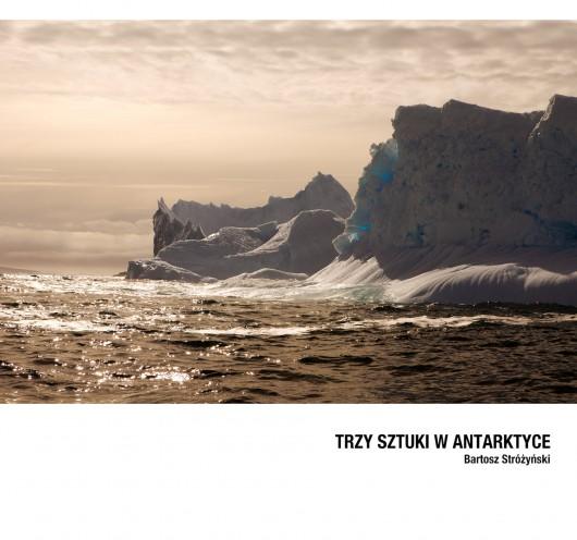 """Bartosz Stróżyński """"Trzy sztuki w Antarktyce"""" (źródło: materiały prasowe organizatora)"""