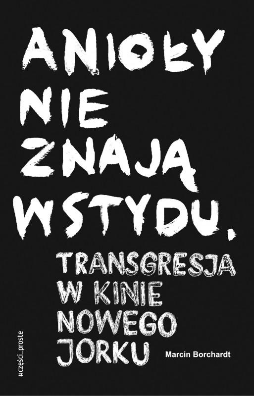 """Marcin Borchardt, """"Anioły nie znają wstydu. Transgresja w kinie Nowego Jorku"""", Wydawnictwo Części Proste, 2018 (źródło: materiały prasowe wydawcy)"""