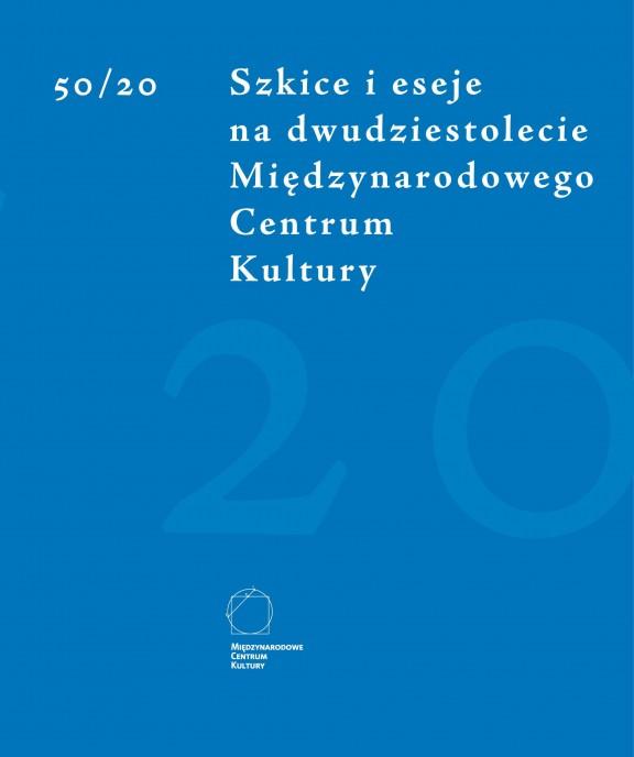 """""""50/20 szkice i eseje na dwudziestolecie Międzynarodowego Centrum Kultury"""""""