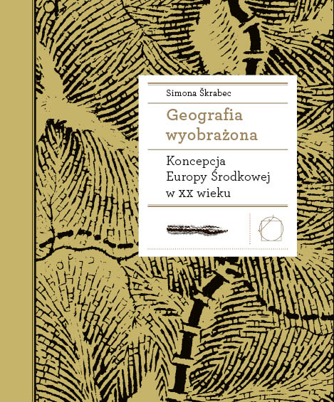 """Simona Škrabec """"Geografia wyobrażona. Koncepcja Europy Środkowej w XX wieku"""" (źródło: materiały prasowe)"""